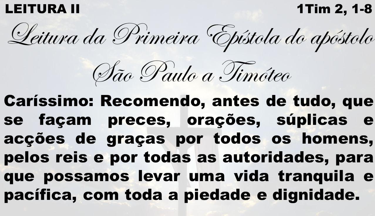 LEITURA II 1Tim 2, 1-8 Leitura da Primeira Epístola do apóstolo São Paulo a Timóteo Caríssimo: Recomendo, antes de tudo, que se façam preces, orações,