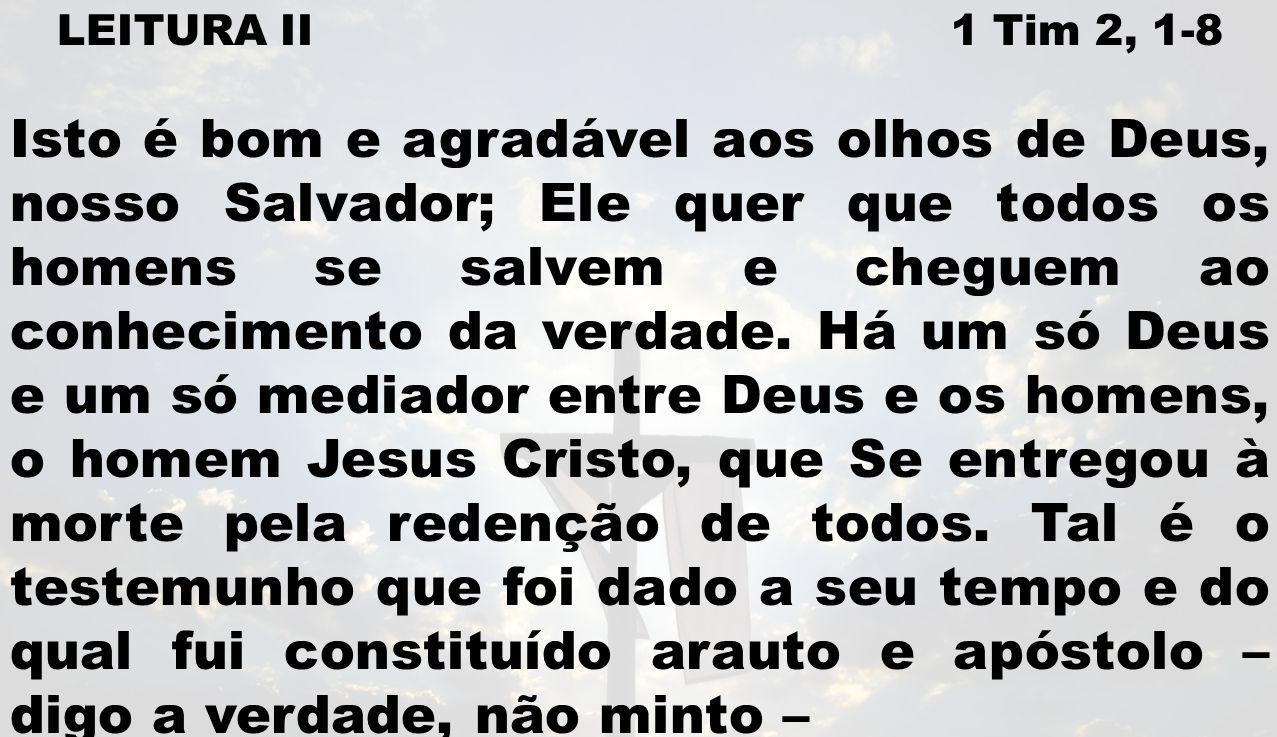 LEITURA II 1 Tim 2, 1-8 Isto é bom e agradável aos olhos de Deus, nosso Salvador; Ele quer que todos os homens se salvem e cheguem ao conhecimento da