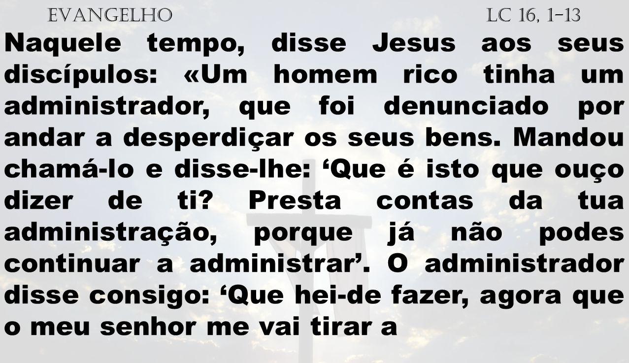 EVANGELHO Lc 16, 1-13 Naquele tempo, disse Jesus aos seus discípulos: «Um homem rico tinha um administrador, que foi denunciado por andar a desperdiça