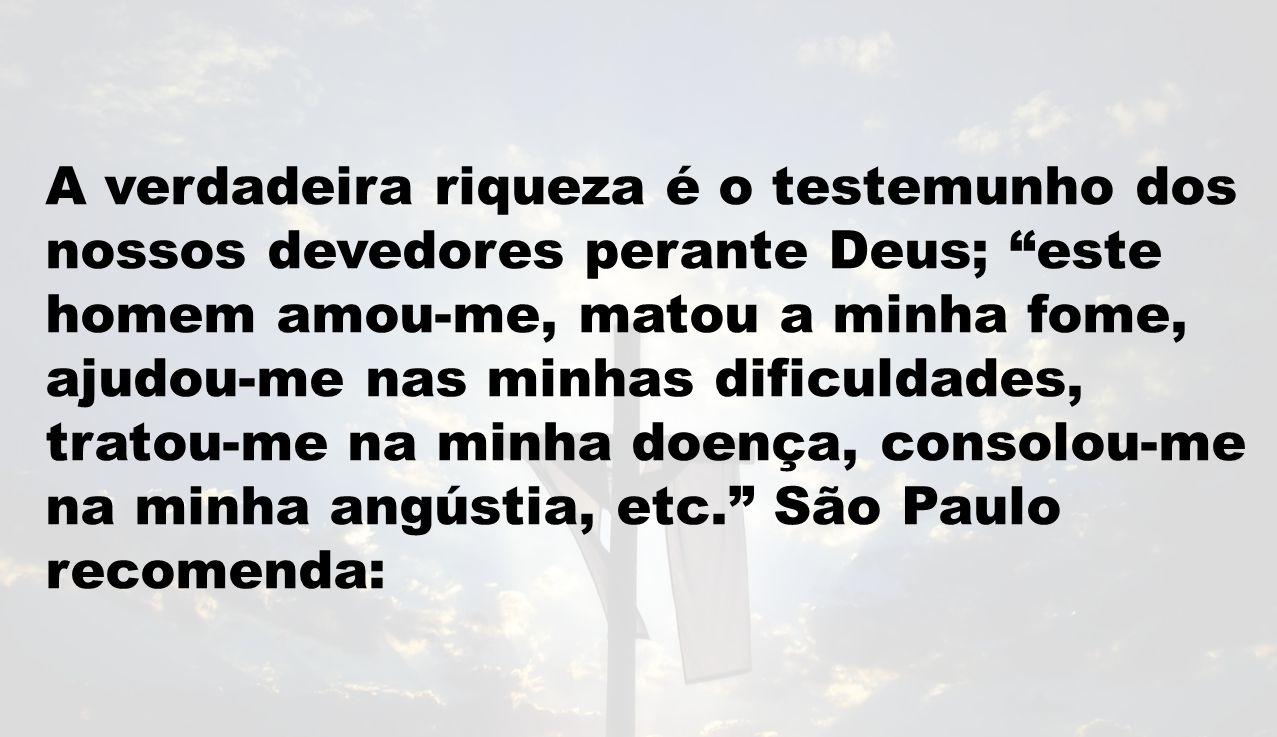 A verdadeira riqueza é o testemunho dos nossos devedores perante Deus; este homem amou-me, matou a minha fome, ajudou-me nas minhas dificuldades, trat