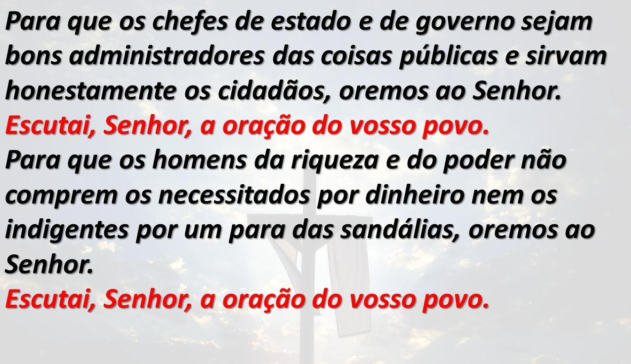 Para que os chefes de estado e de governo sejam bons administradores das coisas públicas e sirvam honestamente os cidadãos, oremos ao Senhor. Escutai,