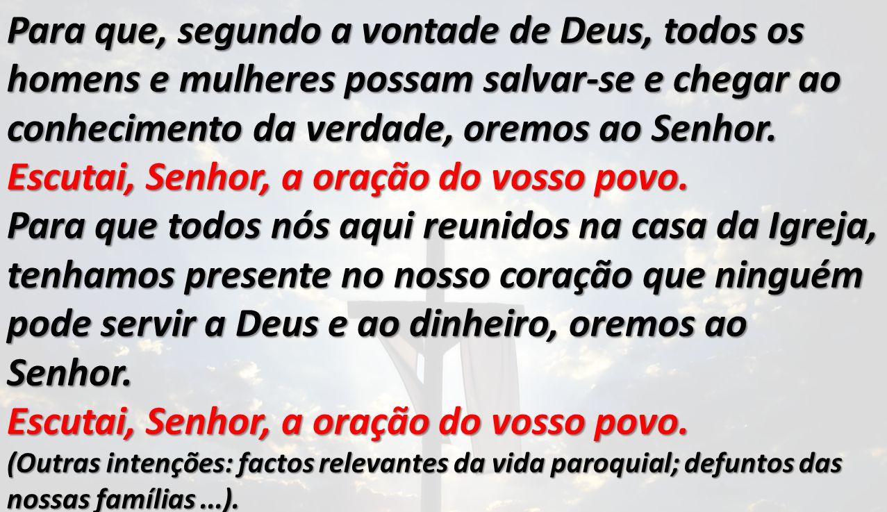 Para que, segundo a vontade de Deus, todos os homens e mulheres possam salvar-se e chegar ao conhecimento da verdade, oremos ao Senhor. Escutai, Senho