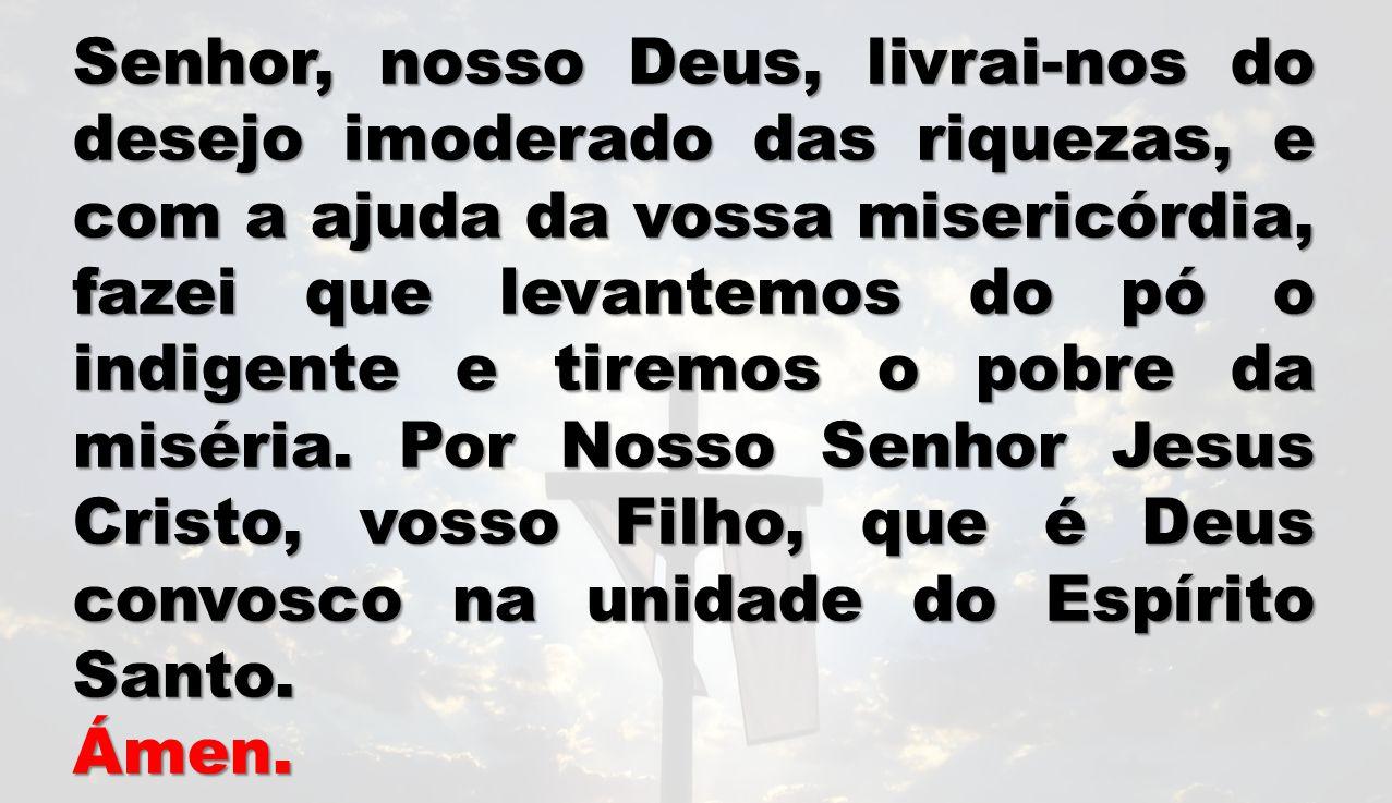 Senhor, nosso Deus, livrai-nos do desejo imoderado das riquezas, e com a ajuda da vossa misericórdia, fazei que levantemos do pó o indigente e tiremos