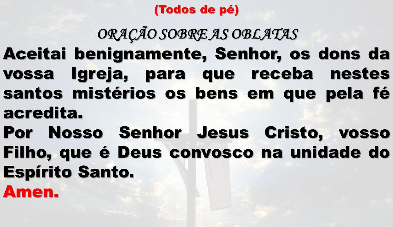 (Todos de pé) ORAÇÃO SOBRE AS OBLATAS Aceitai benignamente, Senhor, os dons da vossa Igreja, para que receba nestes santos mistérios os bens em que pe