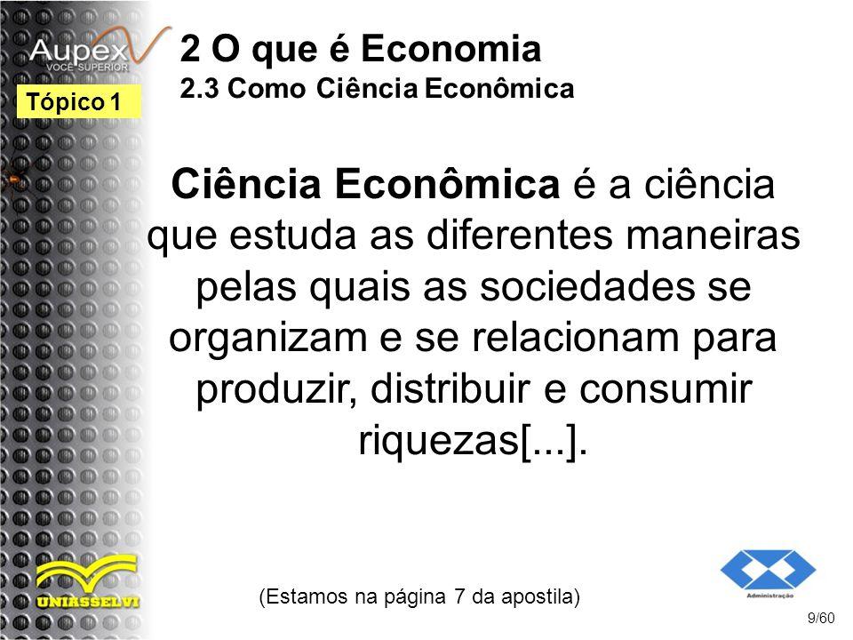 2 O que é Economia 2.3 Como Ciência Econômica Ciência Econômica é a ciência que estuda as diferentes maneiras pelas quais as sociedades se organizam e