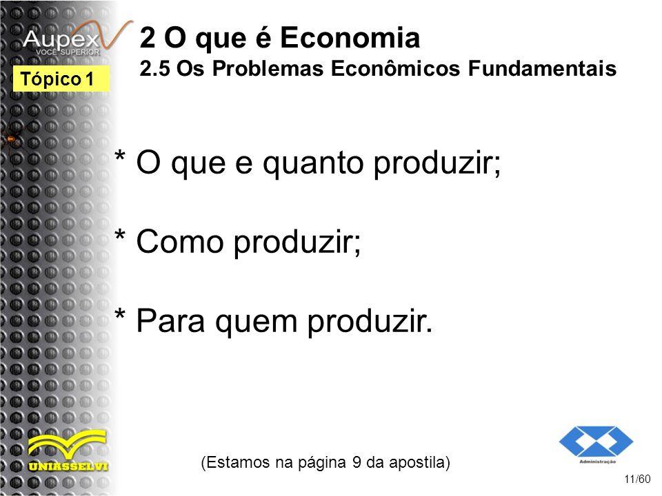 2 O que é Economia 2.5 Os Problemas Econômicos Fundamentais * O que e quanto produzir; * Como produzir; * Para quem produzir. (Estamos na página 9 da