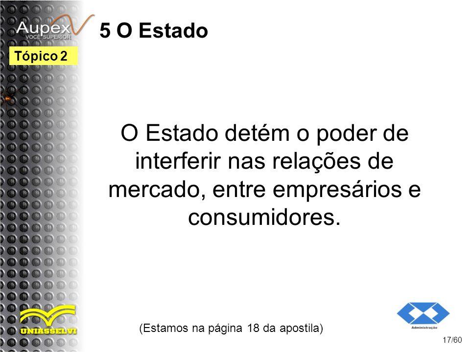 5 O Estado O Estado detém o poder de interferir nas relações de mercado, entre empresários e consumidores. (Estamos na página 18 da apostila) 17/60 Tó