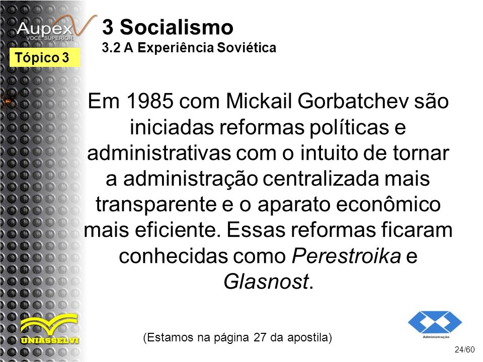 3 Socialismo 3.2 A Experiência Soviética Em 1985 com Mickail Gorbatchev são iniciadas reformas políticas e administrativas com o intuito de tornar a a