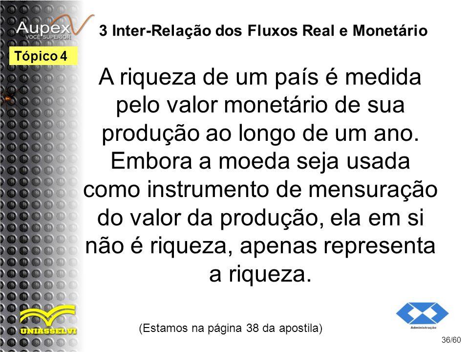 3 Inter-Relação dos Fluxos Real e Monetário A riqueza de um país é medida pelo valor monetário de sua produção ao longo de um ano. Embora a moeda seja