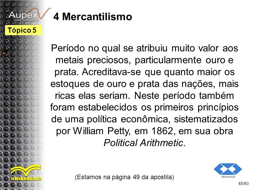 4 Mercantilismo Período no qual se atribuiu muito valor aos metais preciosos, particularmente ouro e prata. Acreditava-se que quanto maior os estoques