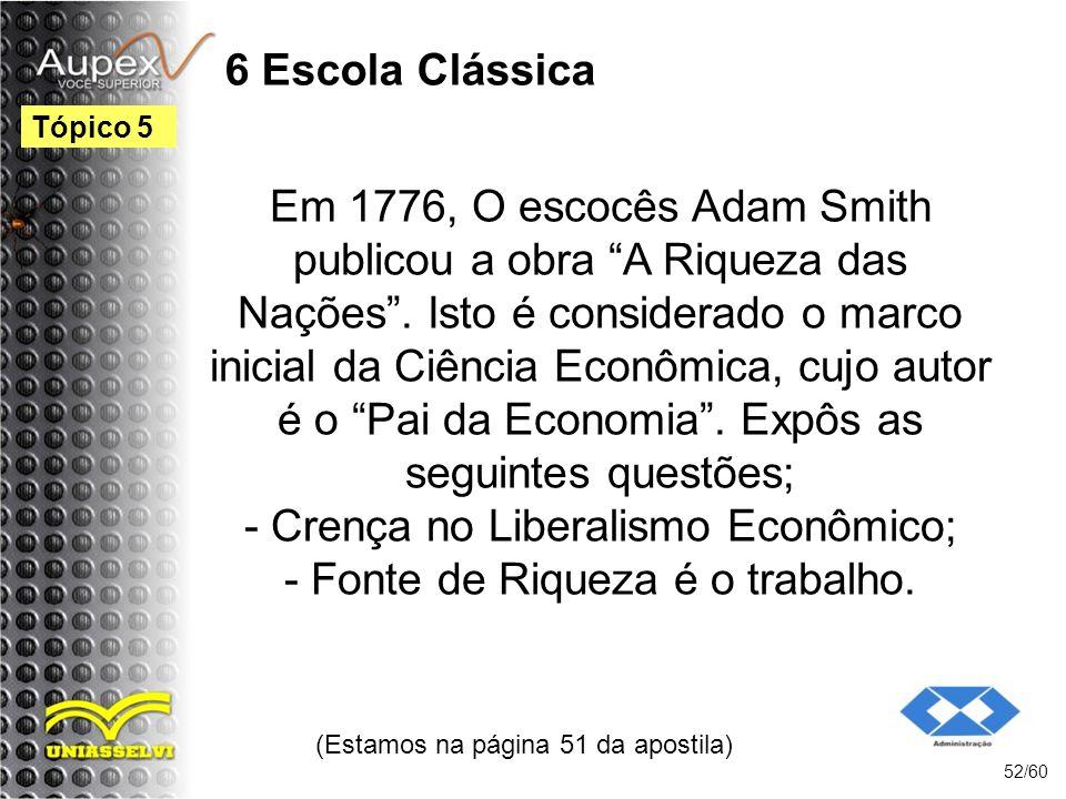 6 Escola Clássica Em 1776, O escocês Adam Smith publicou a obra A Riqueza das Nações. Isto é considerado o marco inicial da Ciência Econômica, cujo au