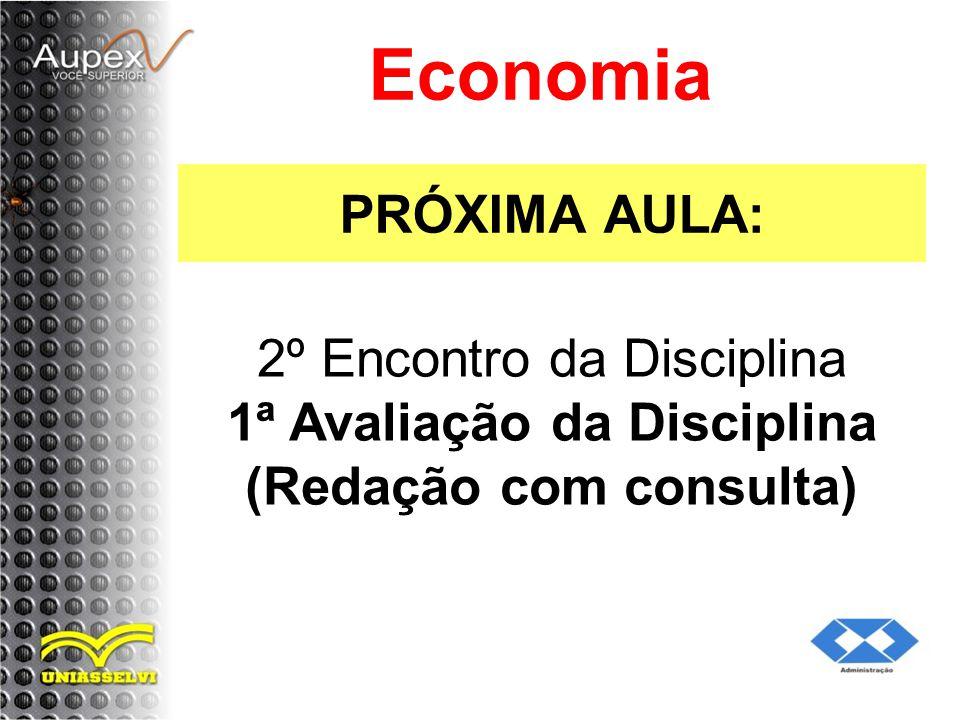 PRÓXIMA AULA: Economia 2º Encontro da Disciplina 1ª Avaliação da Disciplina (Redação com consulta)
