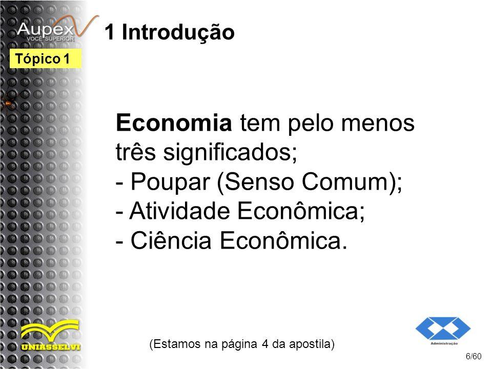 1 Introdução Economia tem pelo menos três significados; - Poupar (Senso Comum); - Atividade Econômica; - Ciência Econômica. (Estamos na página 4 da ap