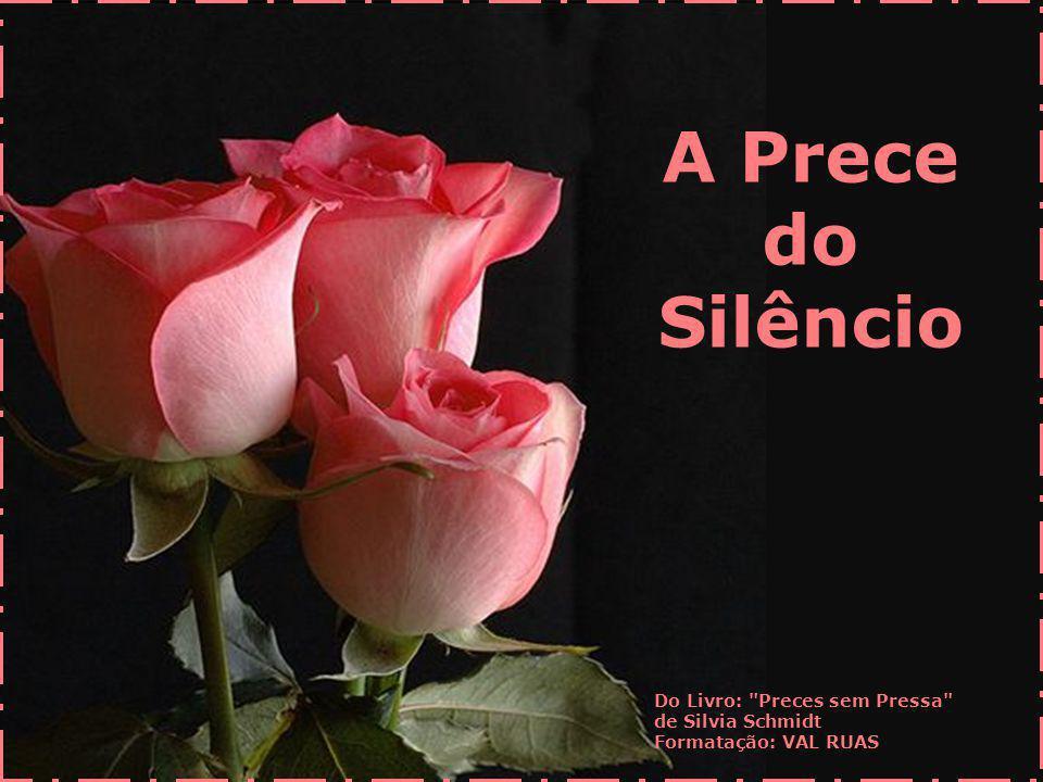 A Prece do Silêncio Do Livro: Preces sem Pressa de Silvia Schmidt Formatação: VAL RUAS