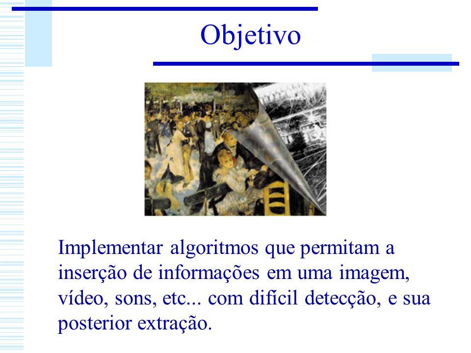 Objetivo Implementar algoritmos que permitam a inserção de informações em uma imagem, vídeo, sons, etc... com difícil detecção, e sua posterior extraç