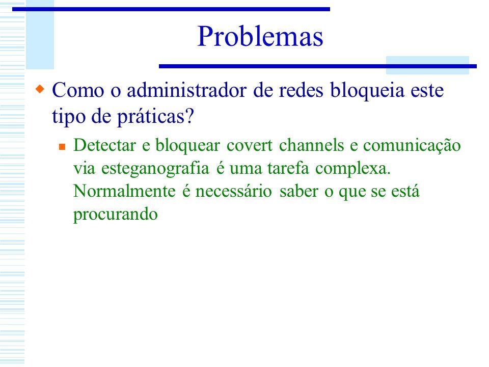 Problemas Como o administrador de redes bloqueia este tipo de práticas? Detectar e bloquear covert channels e comunicação via esteganografia é uma tar