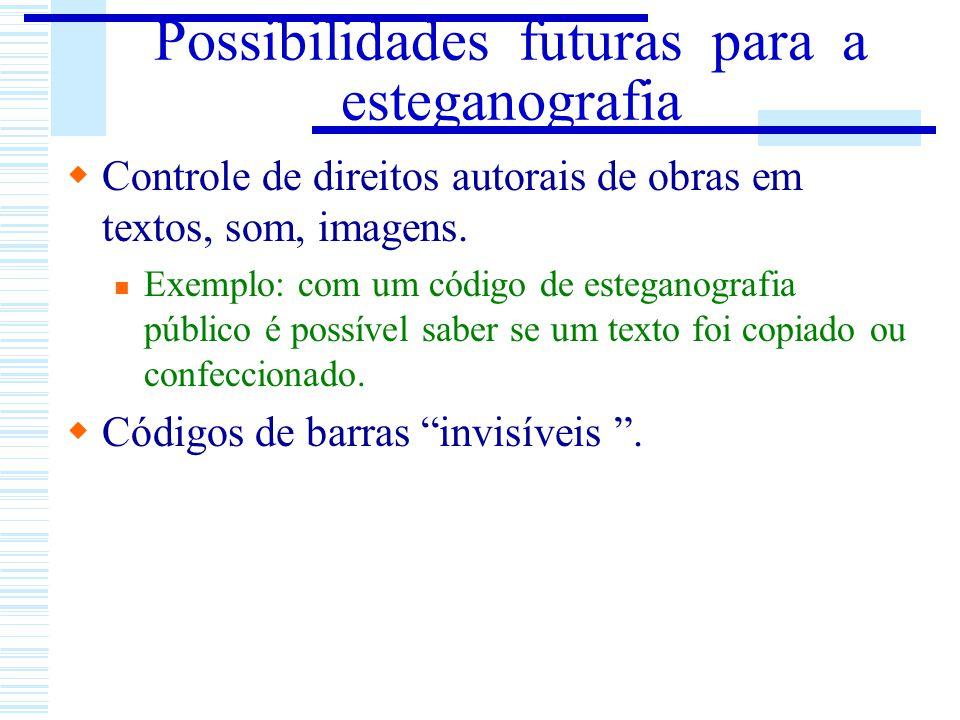 Possibilidades futuras para a esteganografia Controle de direitos autorais de obras em textos, som, imagens. Exemplo: com um código de esteganografia