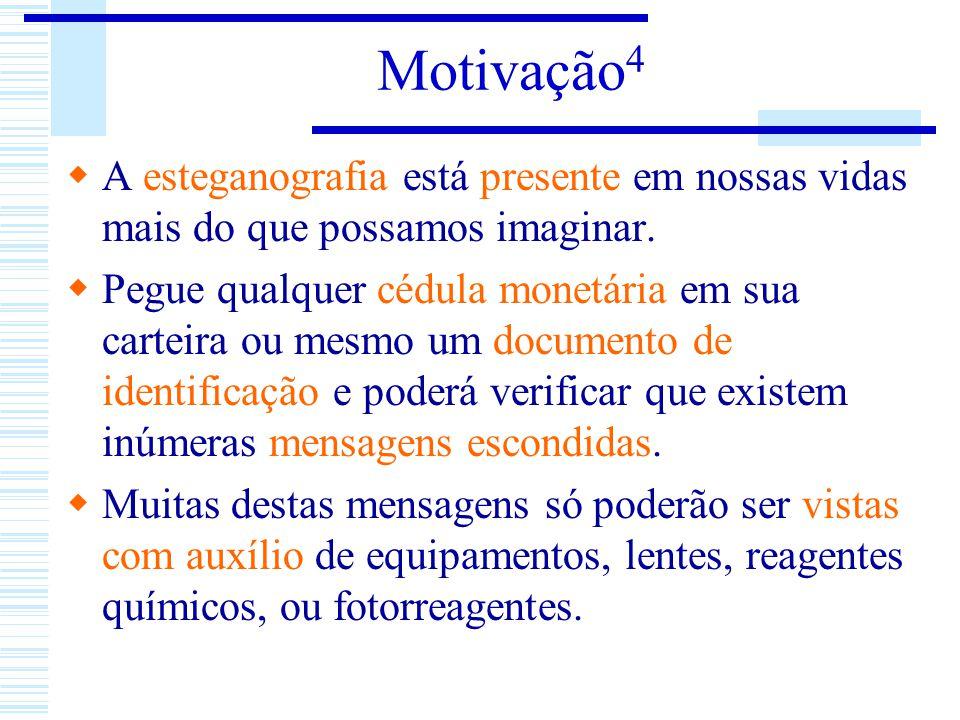 Motivação 4 A esteganografia está presente em nossas vidas mais do que possamos imaginar. Pegue qualquer cédula monetária em sua carteira ou mesmo um