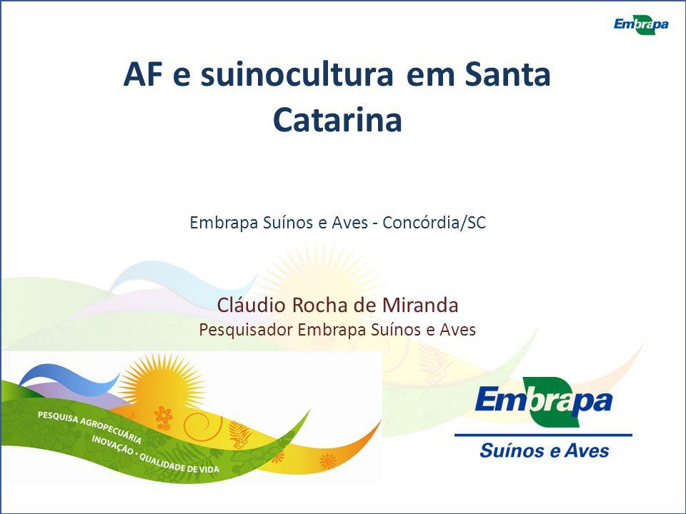 AF e suinocultura em Santa Catarina Embrapa Suínos e Aves - Concórdia/SC Cláudio Rocha de Miranda Pesquisador Embrapa Suínos e Aves