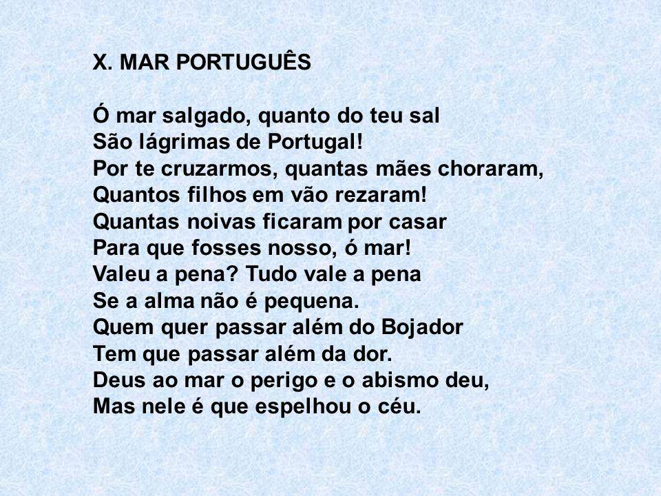 X. MAR PORTUGUÊS Ó mar salgado, quanto do teu sal São lágrimas de Portugal! Por te cruzarmos, quantas mães choraram, Quantos filhos em vão rezaram! Qu