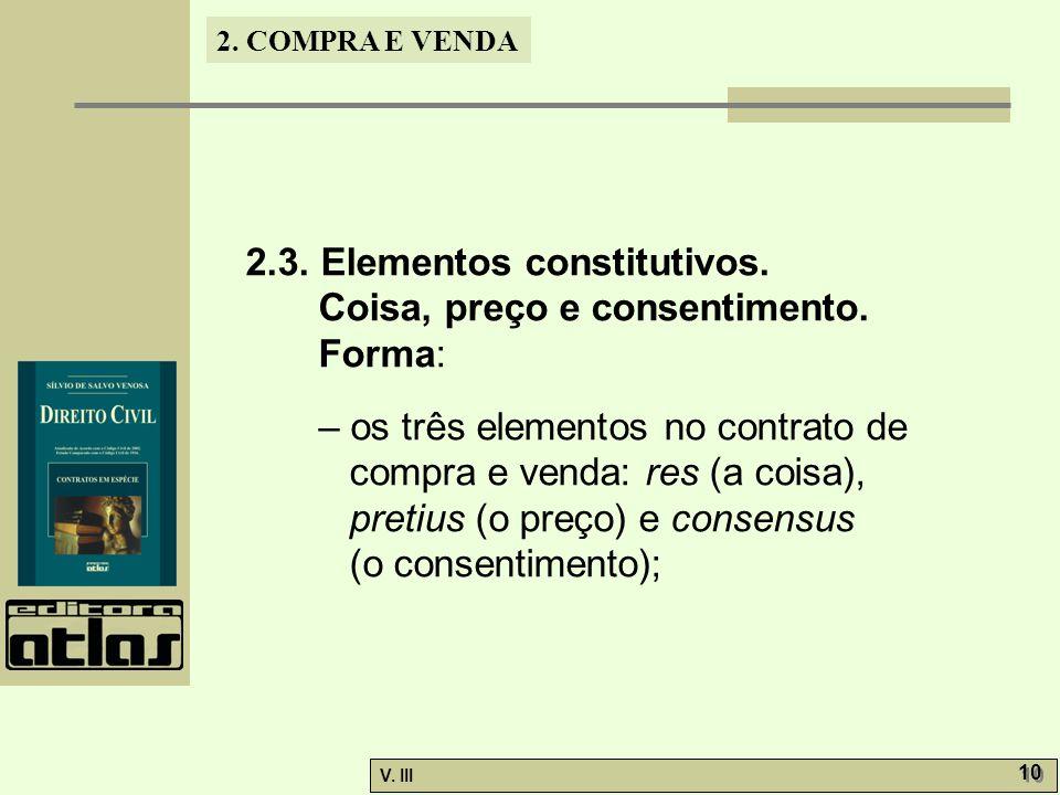 2. COMPRA E VENDA V. III 10 2.3. Elementos constitutivos. Coisa, preço e consentimento. Forma: – os três elementos no contrato de compra e venda: res