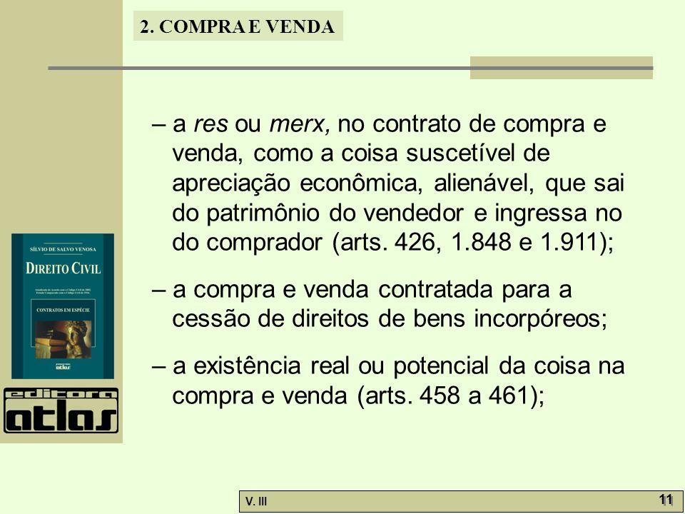 2. COMPRA E VENDA V. III 11 – a res ou merx, no contrato de compra e venda, como a coisa suscetível de apreciação econômica, alienável, que sai do pat