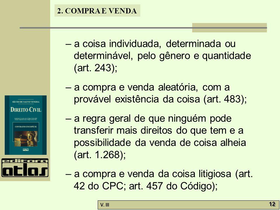 2. COMPRA E VENDA V. III 12 – a coisa individuada, determinada ou determinável, pelo gênero e quantidade (art. 243); – a compra e venda aleatória, com