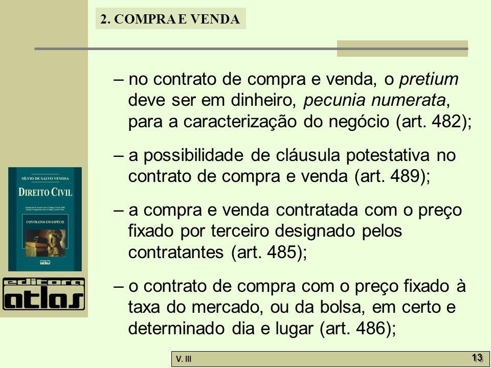 2. COMPRA E VENDA V. III 13 – no contrato de compra e venda, o pretium deve ser em dinheiro, pecunia numerata, para a caracterização do negócio (art.