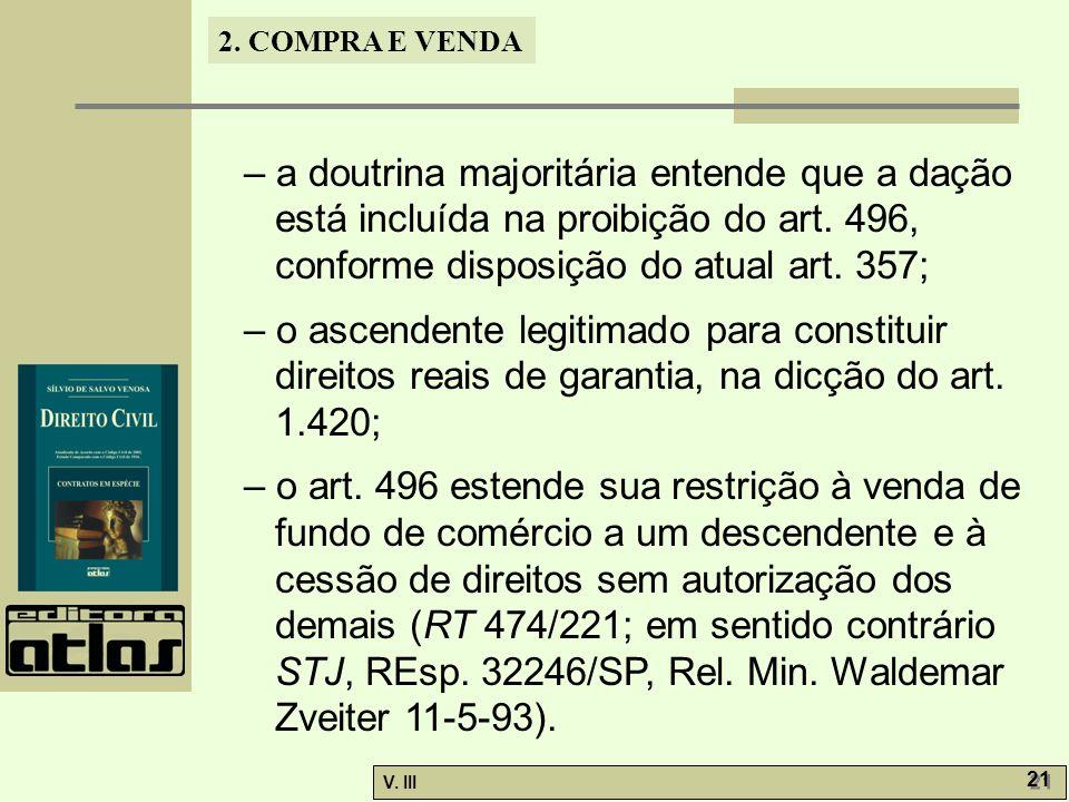 2. COMPRA E VENDA V. III 21 – a doutrina majoritária entende que a dação está incluída na proibição do art. 496, conforme disposição do atual art. 357