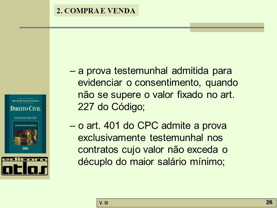 2. COMPRA E VENDA V. III 26 – a prova testemunhal admitida para evidenciar o consentimento, quando não se supere o valor fixado no art. 227 do Código;