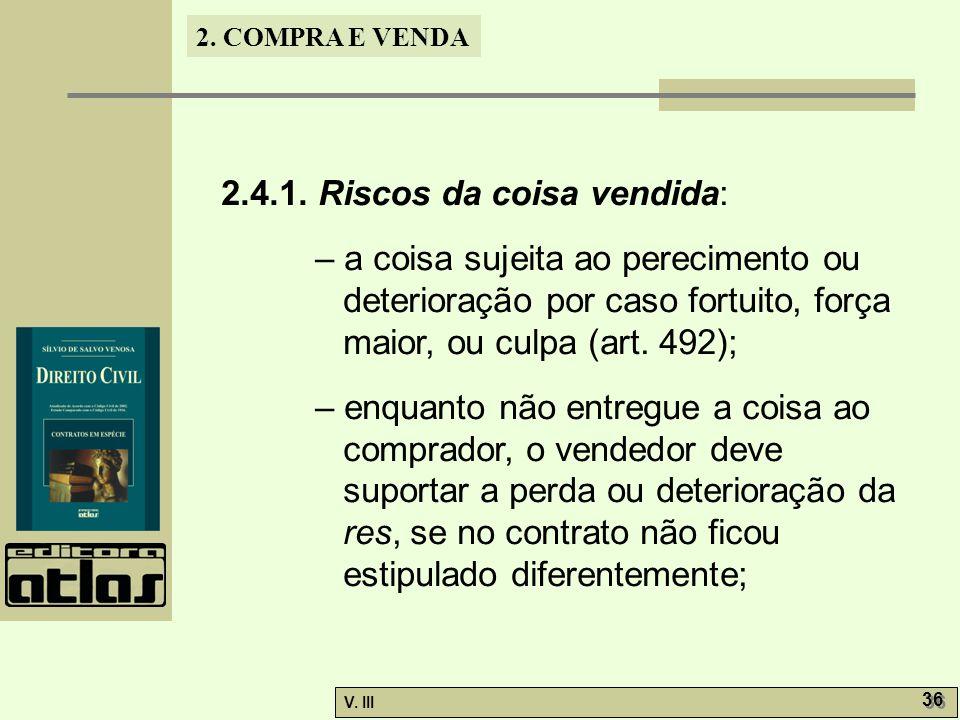 2. COMPRA E VENDA V. III 36 2.4.1. Riscos da coisa vendida: – a coisa sujeita ao perecimento ou deterioração por caso fortuito, força maior, ou culpa