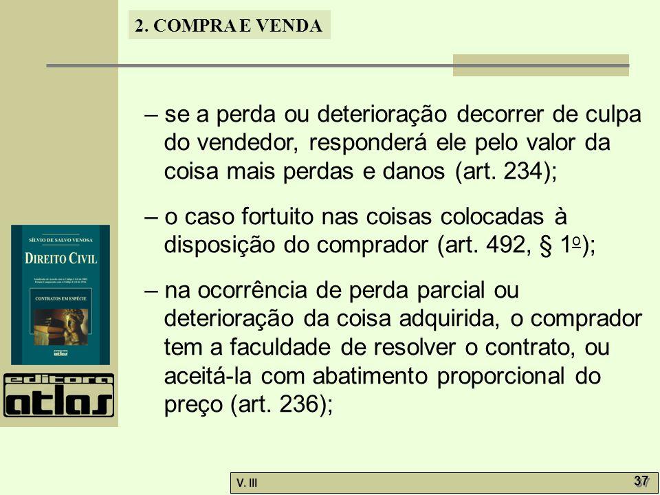 2. COMPRA E VENDA V. III 37 – se a perda ou deterioração decorrer de culpa do vendedor, responderá ele pelo valor da coisa mais perdas e danos (art. 2