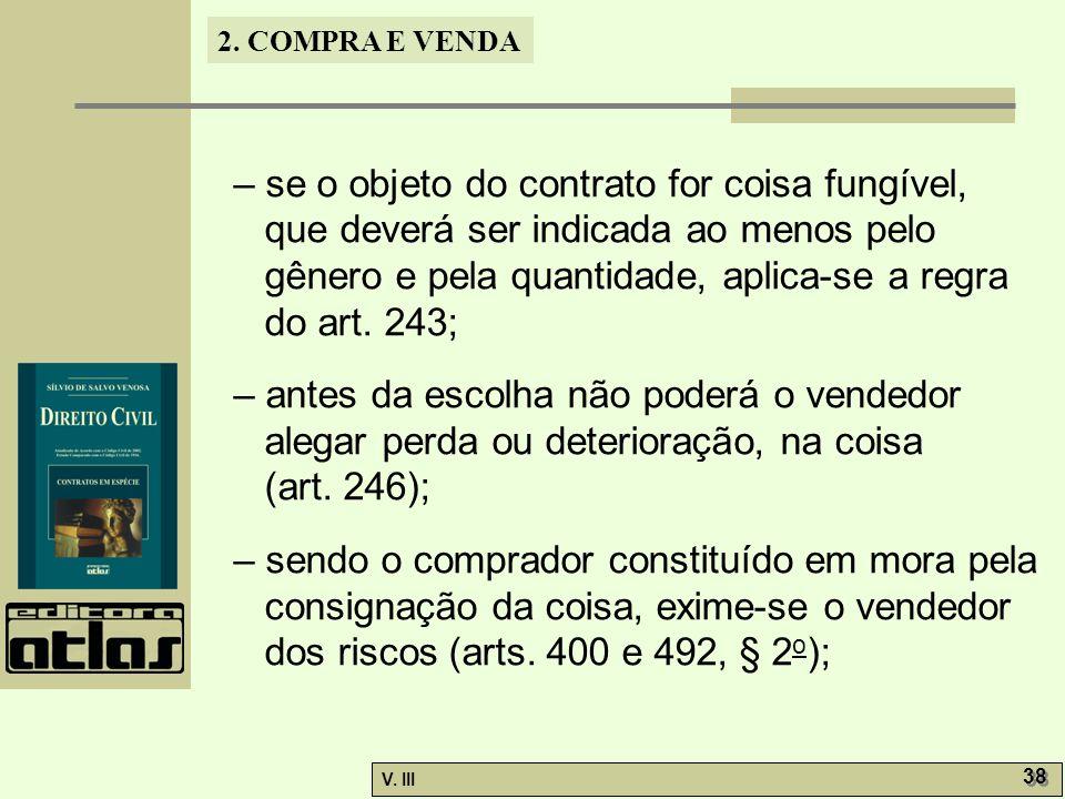 2. COMPRA E VENDA V. III 38 – se o objeto do contrato for coisa fungível, que deverá ser indicada ao menos pelo gênero e pela quantidade, aplica-se a