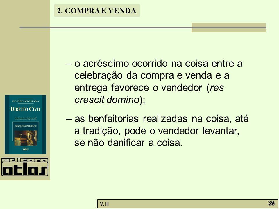 2. COMPRA E VENDA V. III 39 – o acréscimo ocorrido na coisa entre a celebração da compra e venda e a entrega favorece o vendedor (res crescit domino);
