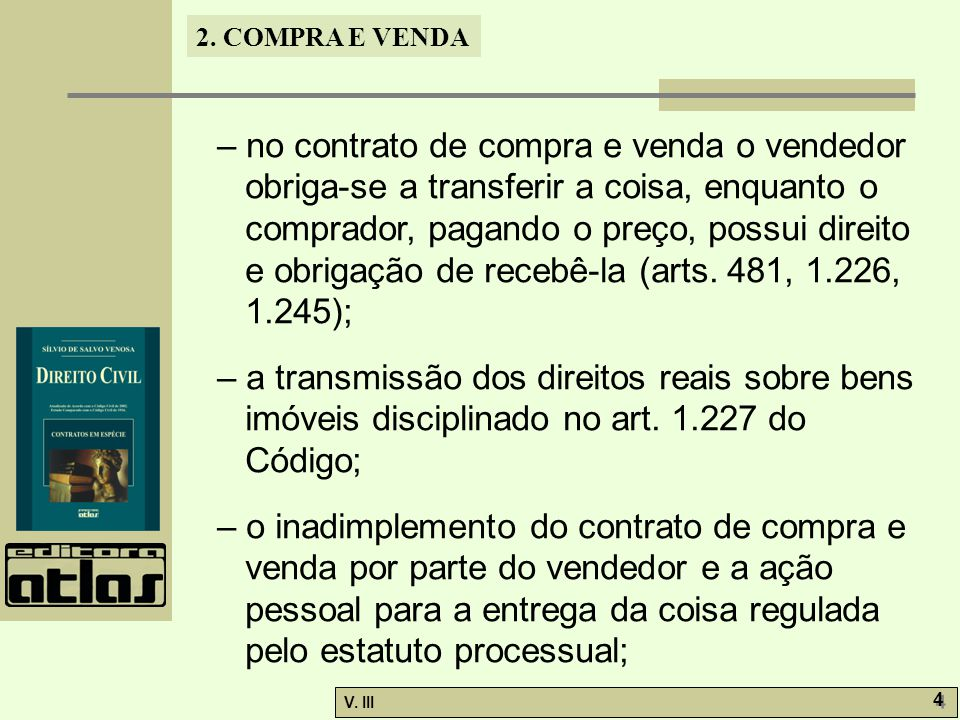 2. COMPRA E VENDA V. III 4 4 – no contrato de compra e venda o vendedor obriga-se a transferir a coisa, enquanto o comprador, pagando o preço, possui
