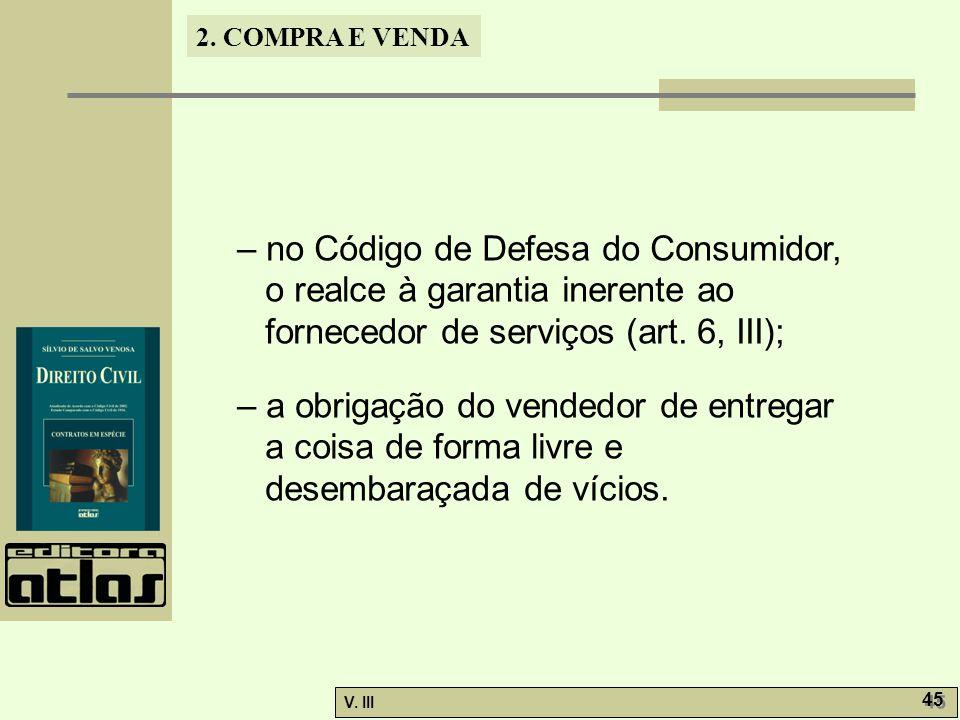 2. COMPRA E VENDA V. III 45 – no Código de Defesa do Consumidor, o realce à garantia inerente ao fornecedor de serviços (art. 6, III); – a obrigação d