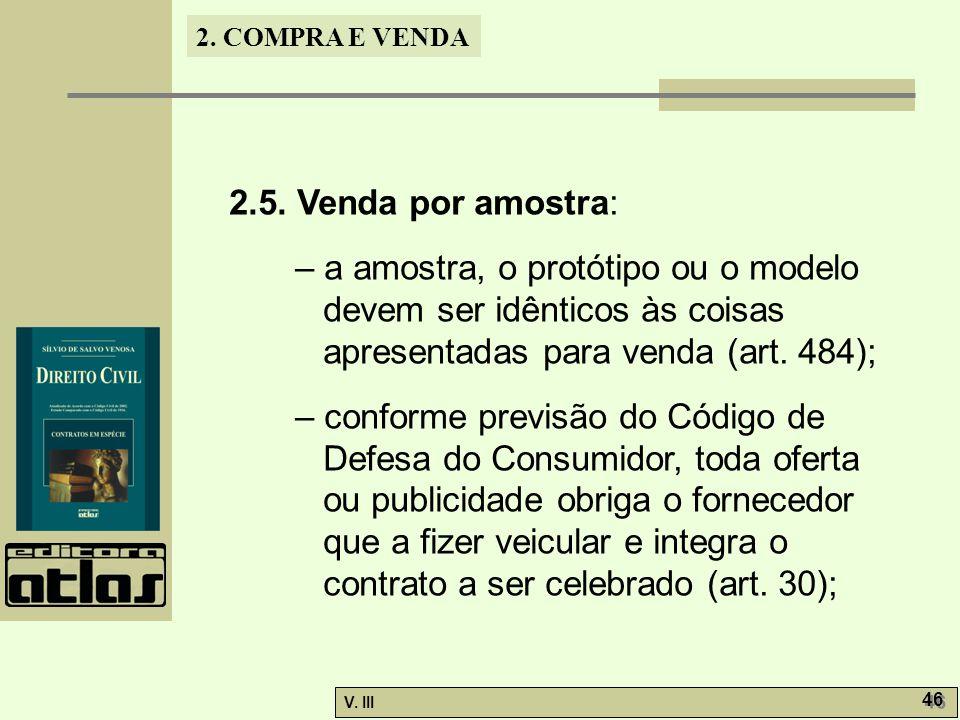 2. COMPRA E VENDA V. III 46 2.5. Venda por amostra: – a amostra, o protótipo ou o modelo devem ser idênticos às coisas apresentadas para venda (art. 4