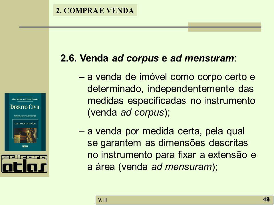 2. COMPRA E VENDA V. III 49 2.6. Venda ad corpus e ad mensuram: – a venda de imóvel como corpo certo e determinado, independentemente das medidas espe
