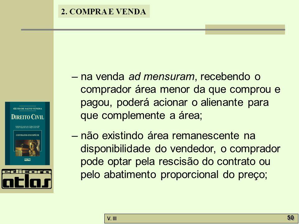 2. COMPRA E VENDA V. III 50 – na venda ad mensuram, recebendo o comprador área menor da que comprou e pagou, poderá acionar o alienante para que compl