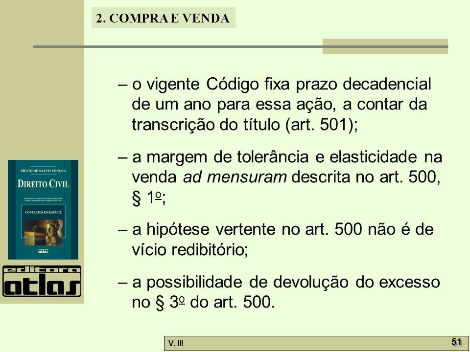 2. COMPRA E VENDA V. III 51 – o vigente Código fixa prazo decadencial de um ano para essa ação, a contar da transcrição do título (art. 501); – a marg