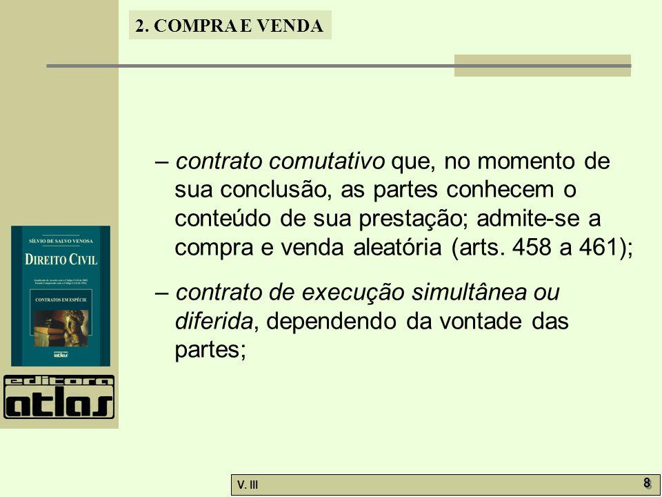 2. COMPRA E VENDA V. III 8 8 – contrato comutativo que, no momento de sua conclusão, as partes conhecem o conteúdo de sua prestação; admite-se a compr