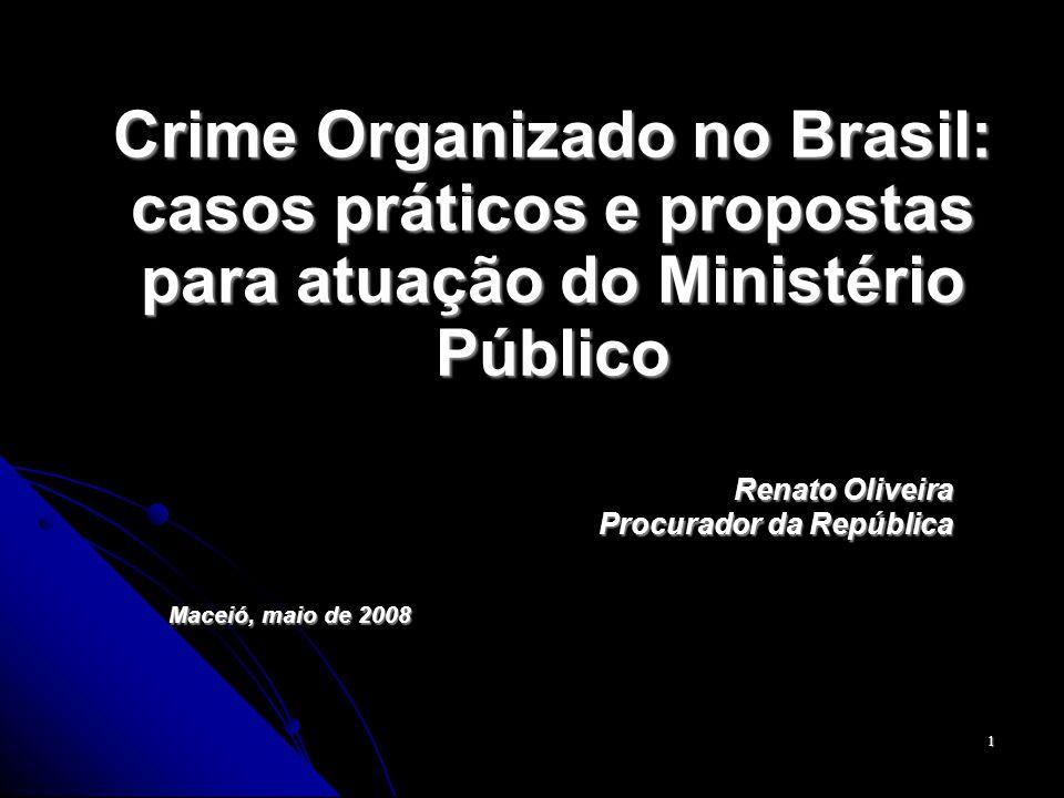 1 Crime Organizado no Brasil: casos práticos e propostas para atuação do Ministério Público Renato Oliveira Procurador da República Maceió, maio de 2008