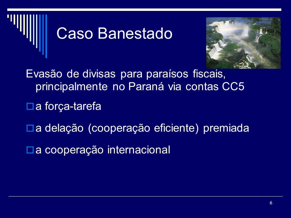 6 Caso Banestado Evasão de divisas para paraísos fiscais, principalmente no Paraná via contas CC5 a força-tarefa a delação (cooperação eficiente) premiada a cooperação internacional