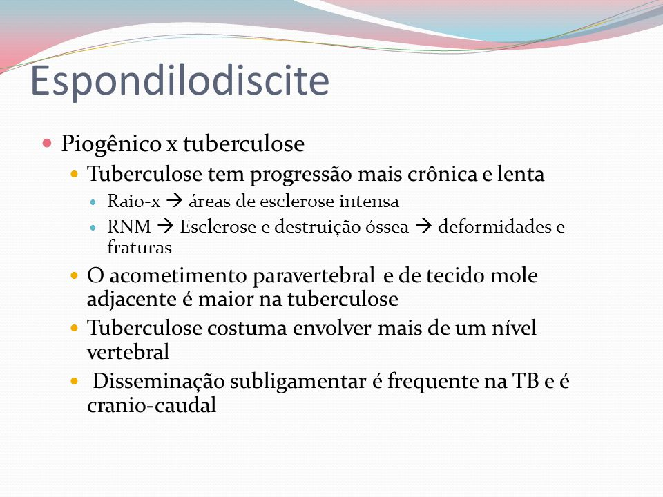 Piogênico x tuberculose Tuberculose tem progressão mais crônica e lenta Raio-x áreas de esclerose intensa RNM Esclerose e destruição óssea deformidade