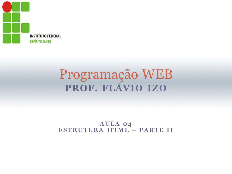 PROF. FLÁVIO IZO Programação WEB AULA 04 ESTRUTURA HTML – PARTE II