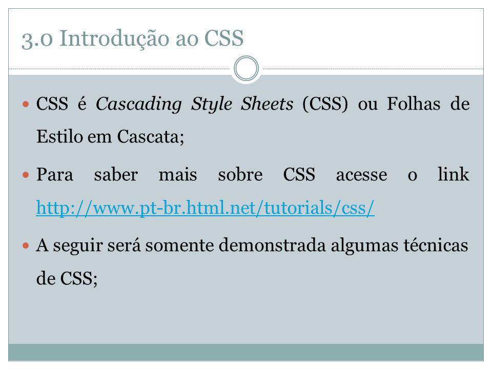 3.0 Introdução ao CSS CSS é Cascading Style Sheets (CSS) ou Folhas de Estilo em Cascata; Para saber mais sobre CSS acesse o link http://www.pt-br.html