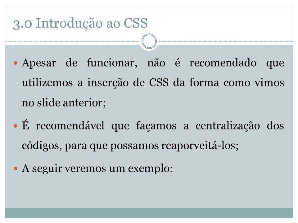 3.0 Introdução ao CSS Apesar de funcionar, não é recomendado que utilizemos a inserção de CSS da forma como vimos no slide anterior; É recomendável qu
