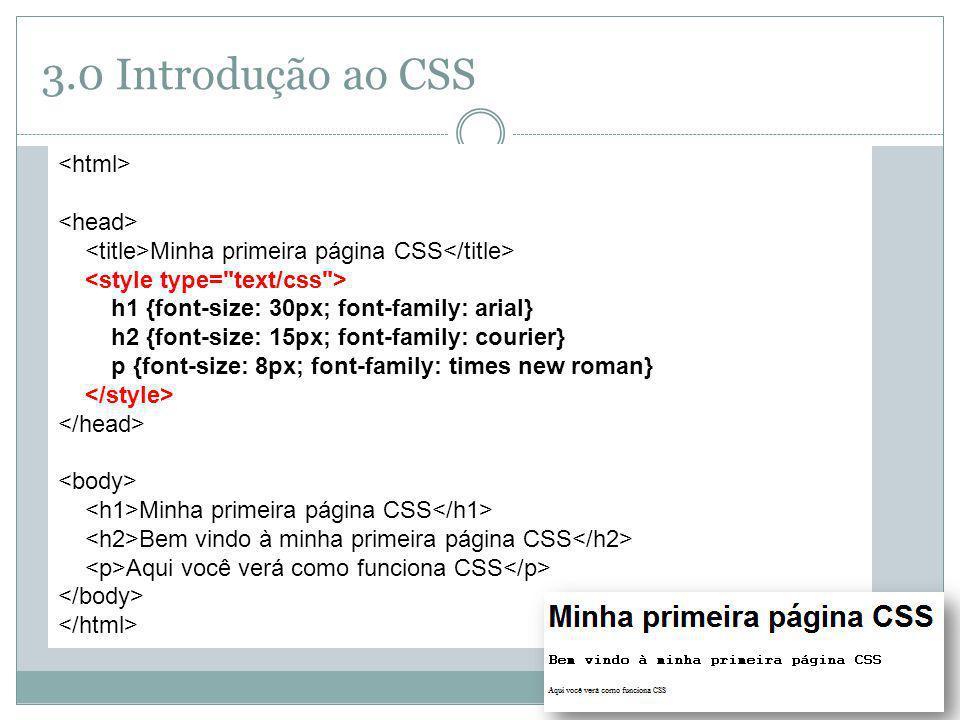 3.0 Introdução ao CSS Minha primeira página CSS h1 {font-size: 30px; font-family: arial} h2 {font-size: 15px; font-family: courier} p {font-size: 8px;
