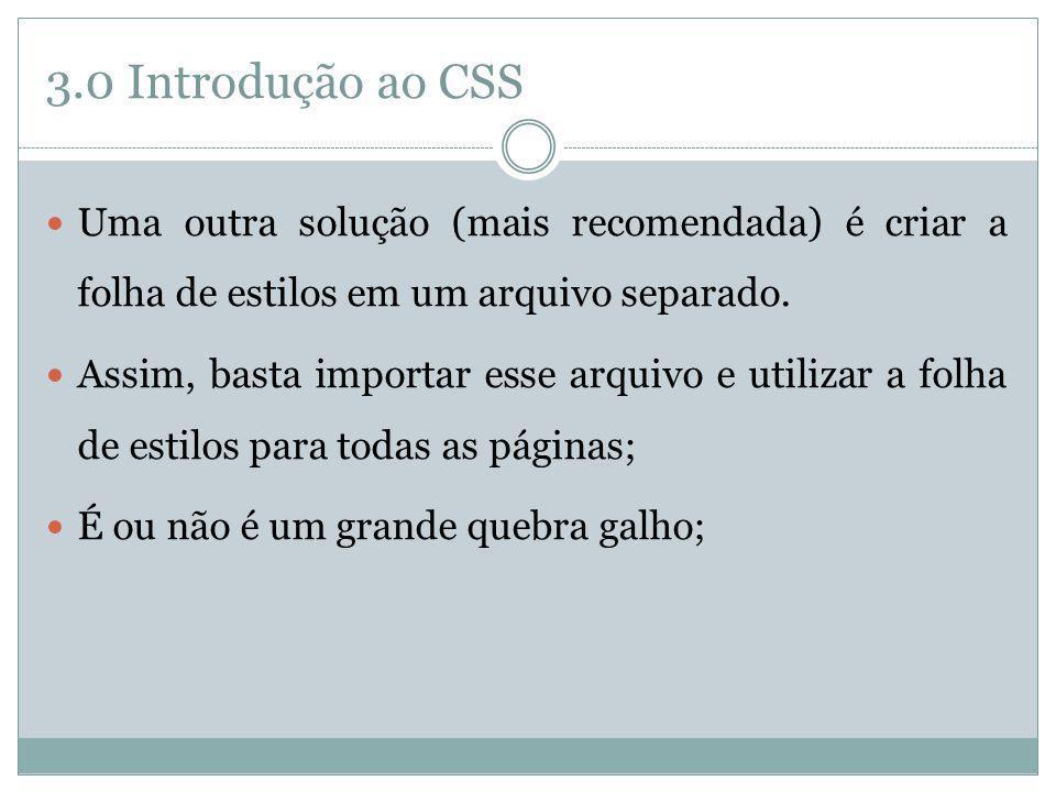 3.0 Introdução ao CSS Uma outra solução (mais recomendada) é criar a folha de estilos em um arquivo separado. Assim, basta importar esse arquivo e uti