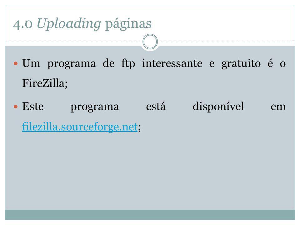 4.0 Uploading páginas Um programa de ftp interessante e gratuito é o FireZilla; Este programa está disponível em filezilla.sourceforge.net; filezilla.